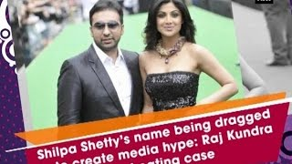 Shilpa Shetty's name being dragged in to create media hype: Raj Kundra on cheating case