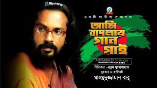 Ami Banglay Gaan Gai by  Mahmuduzzaman Babu  | Pratul Mukhopadhyay