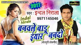 Banawale Baadu Ee Yaar -  बनवाले  बाडू  ई यार - Indal Nirala - Latest Bhojpuri 2017