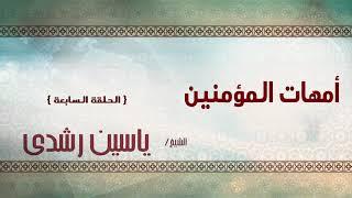الشيخ ياسين رشدى | امهات المؤمنين الحلقة السابعة