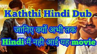 Kaththi Hindi dubbed movie | जानिए क्यों अभी तक  नही आई यह movie Hindi मैं