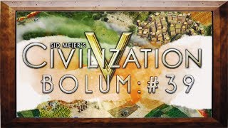 Civilizaiton V - Bölüm 39 - Yeni Topraklar Hayırlı Olsun :D
