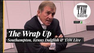 The Wrap Up: Southampton, Kenny Dalglish & TAW Live