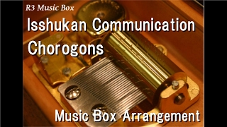 Isshukan Communication/Chorogons [Music Box] (Anime