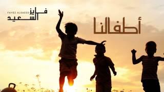 فايز السعيد - أطفالنا (النسخة الأصلية) | 2014