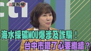 2018.04.18新聞深喉嚨 海水採礦MOU爆涉及詐騙!台中市鐵了心要繼續?