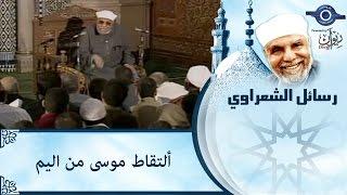 الشيخ الشعراوي |  ألتقاط موسى من اليم