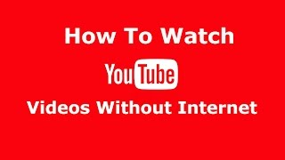 Watch YouTube Videos Without Internet