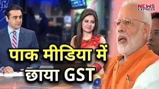 Pak Media में छाया GST, Modi Govt की हुई जमकर तारीफ़