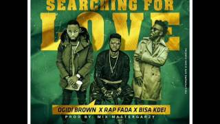 Searching for love-Ogidibrown ft Bisa kdei x Rap fada
