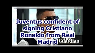 Juventus confident of signing Cristiano Ronaldo from Real Madrid