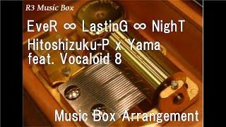 EveR ∞ LastinG ∞ NighT/Hitoshizuku-P x Yama feat. Vocaloid 8 [Music Box]