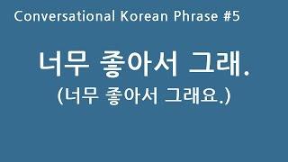 Conversational Korean Phrase #5 - 너무 좋아서 그래