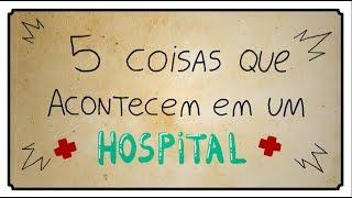 5 COISAS QUE ACONTECEM EM UM HOSPITAL