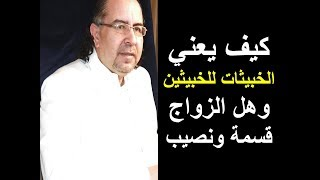 ماذا يعني الخبيثات للخبيثين وهل الزواج قسمة ونصيب .؟ د . محمد حبيب الفندي