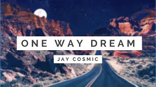 Jay Cosmic - One Way Dream [ Lyrics ]