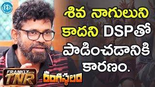 శివ నాగులుని కాదని DSP తో పాడించడానికి కారణం - Sukumar    #Rangasthalam    Frankly With TNR