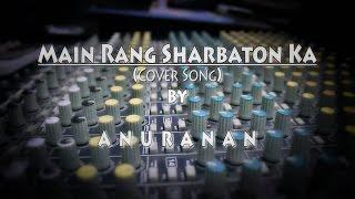 Main Rang Sharbaton Ka | Cover Song | BY ANURANAN