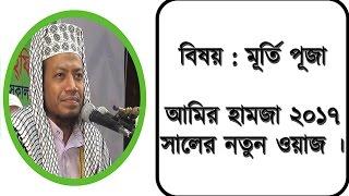 Bangla waz Amir Hamza 2017। মূর্তি পূজা নিয়ে একটি অসাধারন একটি ওয়াজ করলেন আমির হামজা ।