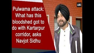 Pulwama attack: What has this bloodshed got to do with Kartarpur corridor, asks Navjot Sidhu