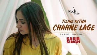 Kabir Singh - Tujhe Kitna Chahne   FEMALE VERSION   Shruti Unwind   Shahid   Arijit   Rockfarm