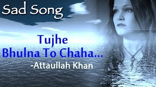 Tujhe Bhulna To Chaha Lekin Bhula Na Paye - Attaullah Khan Sad Songs | Dard Bhare Geet