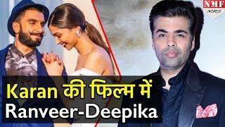 Ranveer-Deepika करेंगे Karan की फिल्म में Romance, यूं हुआ खुलासा!