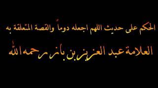 الحكم على حديث اللهم اجعله دوماً والقصة المتعلقة به - العلامة عبد العزيز بن باز رحمه الله