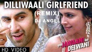 DilliWali Girlfriend (Remix) | Yeh Jawani Hai Deewani | DJ Angel