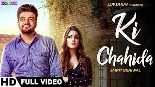 KI chahida (Full Video) | Jairit Beniwal | Parmish Verma | New Punjabi Songs 2018