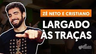 LARGADO ÀS TRAÇAS - Zé Neto e Cristiano (aula de violão simplificada)