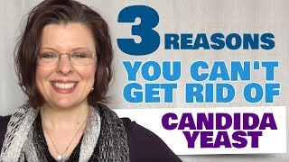3 Reasons You Can't Get Rid Of Candida Yeast