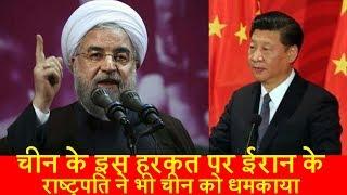 चीन की इस हरकत पर ईरान के राष्ट्रपति ने भी चीन को धमकाया।iran vs china