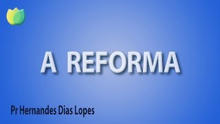 A Reforma - Pr Hernandes Dias Lopes