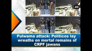 Pulwama attack: Politicos lay wreaths on mortal remains of CRPF jawans