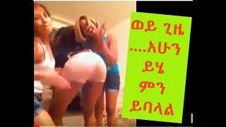 Habesha Girls you must watch ወይ ጊዜ ....አሁን ይሄ ምን ይባላል