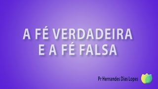 A fé verdadeira e a fé falsa - Pr Hernandes Dias Lopes