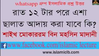 Sheikh Mokarrom Bin Mohsin Madani  রাত বার টার পর এশার ছালাত আদায় করা যাবে কি?