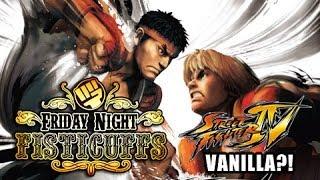 Friday Night Fisticuffs - Street Fighter 4 Vanilla?!