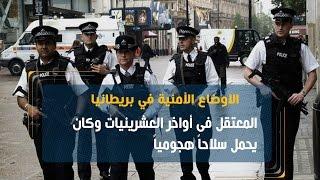 الشرطة البريطانية: المعتقل فى أواخر العشرينيات وكان يحمل سلاحاً هجومياً