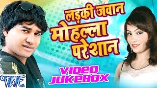 लईकी जवान मोहल्ला परेसान || Video JukeBOX || Laiki Jawan Mohalla Pareshan || Bhojpuri Hot Song 2016