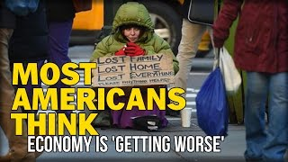 MOST AMERICANS THINK ECONOMY IS 'GETTING WORSE'