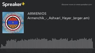 Armenchik_-_Ashxari_Hayer_(erger.am) (made with Spreaker)
