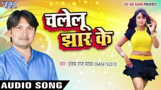 भभुआ के बबुआ - Chalelu Jhar Ke - Hansay Raj Yadav - Bhojpuri Hot Songs 2016 new