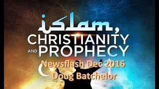 ISLAM & CHRISTIANITY IN PROPHECY - Newsflash Dec 2016 Doug Batchelor