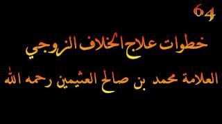 خطوات علاج الخلاف الزوجي - العلامة محمد بن صالح العثيمين رحمه الله