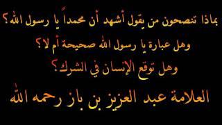 حكم من يقول أشهد أن محمداً يا رسول الله - العلامة عبد العزيز بن باز رحمه الله