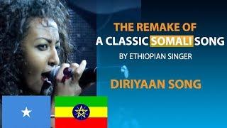 THE REMAKE OF CLASSIC SOMALI SONG (DIRIYAN) BY ETHIOPIAN SINGER