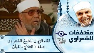 الشيخ الشعراوى | لقاء الايمان | الحلقة ٢ - العلاج بالقرأن