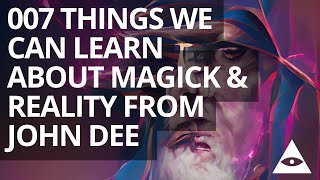 007 Things We Can Learn About Magick & Reality From John Dee
